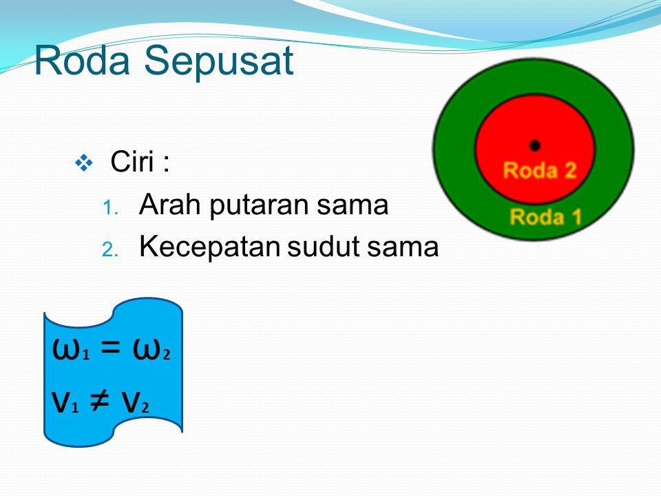 Roda Sepusat  Ciri : 1. Arah putaran sama 2. Kecepatan sudut sama ω 1 = ω 2 v 1 ≠ v 2