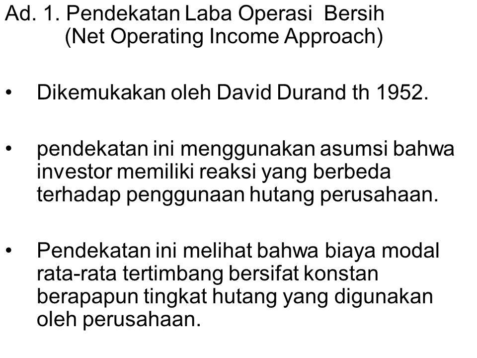 Ad. 1. Pendekatan Laba Operasi Bersih (Net Operating Income Approach) Dikemukakan oleh David Durand th 1952. pendekatan ini menggunakan asumsi bahwa i