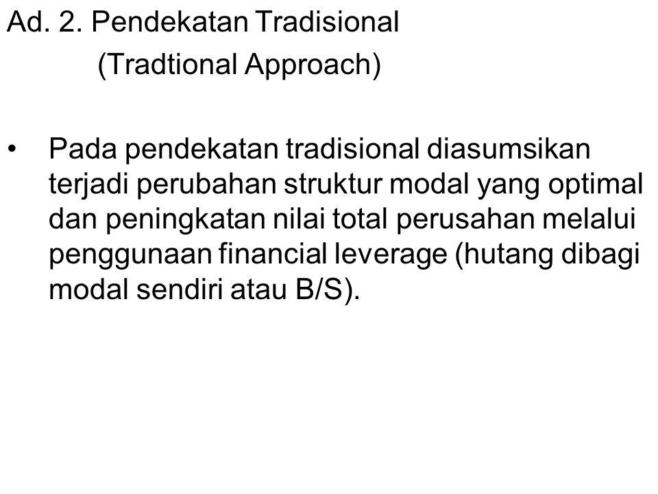 Ad. 2. Pendekatan Tradisional (Tradtional Approach) Pada pendekatan tradisional diasumsikan terjadi perubahan struktur modal yang optimal dan peningka
