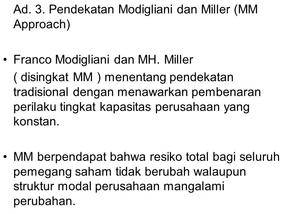 Ad. 3. Pendekatan Modigliani dan Miller (MM Approach) Franco Modigliani dan MH. Miller ( disingkat MM ) menentang pendekatan tradisional dengan menawa