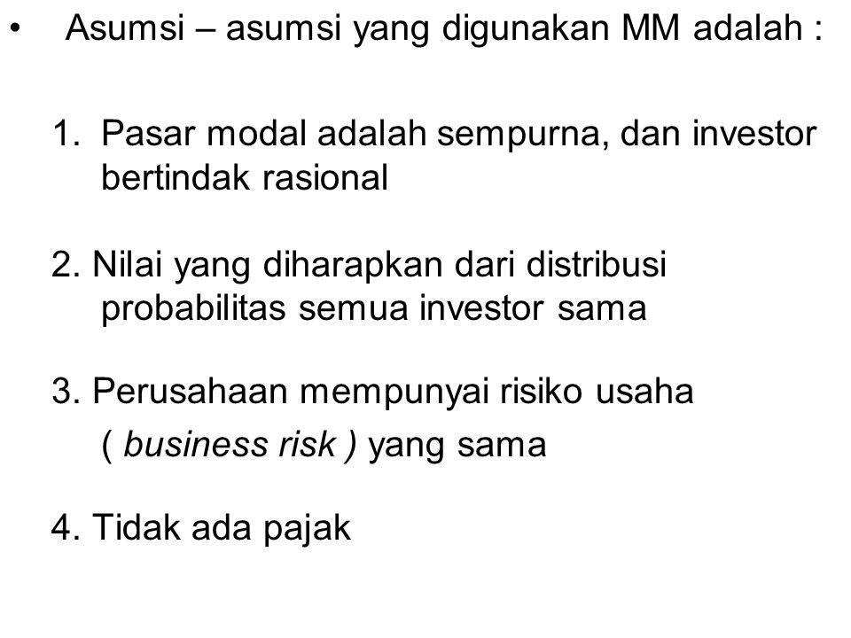 Asumsi – asumsi yang digunakan MM adalah : 1.Pasar modal adalah sempurna, dan investor bertindak rasional 2. Nilai yang diharapkan dari distribusi pro