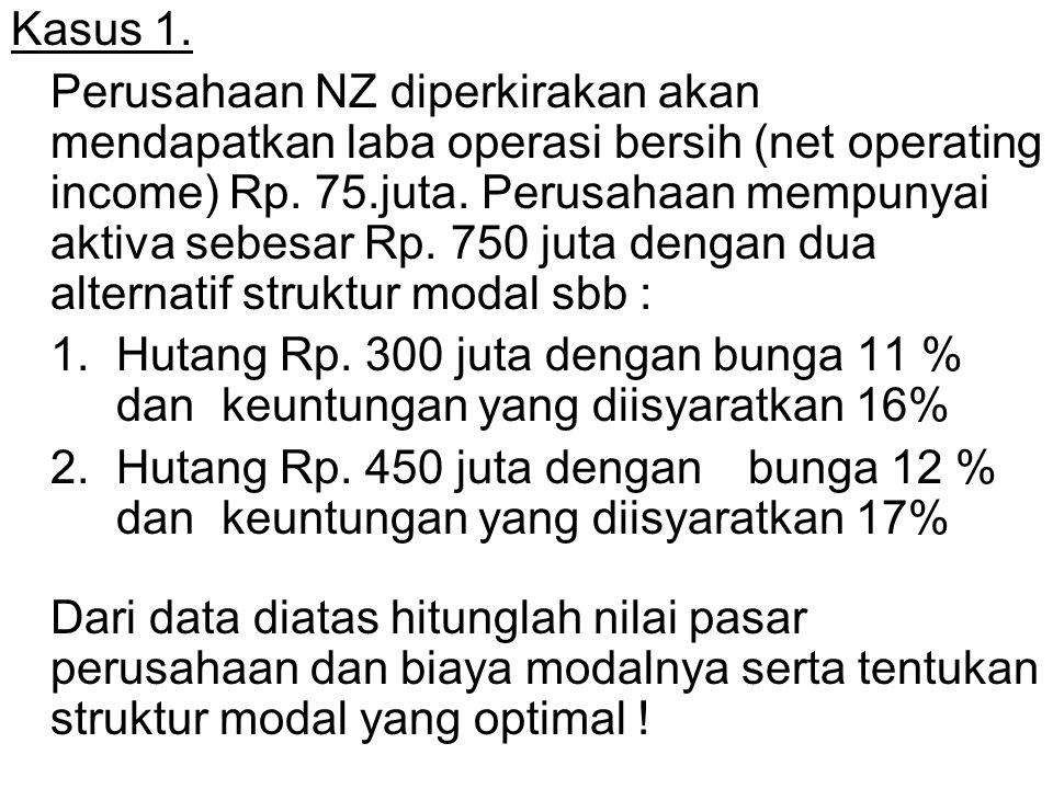 Kasus 1. Perusahaan NZ diperkirakan akan mendapatkan laba operasi bersih (net operating income) Rp. 75.juta. Perusahaan mempunyai aktiva sebesar Rp. 7
