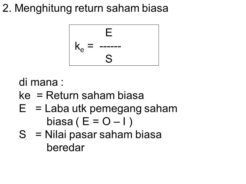 2. Menghitung return saham biasa E k e = ------ S di mana : ke = Return saham biasa E = Laba utk pemegang saham biasa ( E = O – I ) S = Nilai pasar sa