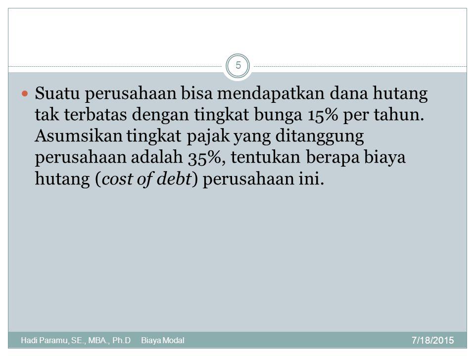 Cost of Equity Financing 7/18/2015 Hadi Paramu, SE., MBA., Ph.D Biaya Modal 6 Preferred stock memiliki ciri debt dan stock Cost of preferred stock: k p = D p / N p  D p = dividen untuk preferred stock  N p = pendapatan bersih dari penjualan Preferred stock (harga – flotation cost) k p pada dasarnya adalah return yang diharapkan oleh pemegang preferred stock