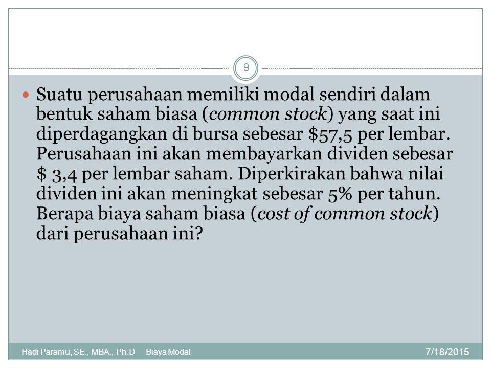 7/18/2015 Hadi Paramu, SE., MBA., Ph.D Biaya Modal 9 Suatu perusahaan memiliki modal sendiri dalam bentuk saham biasa (common stock) yang saat ini dip