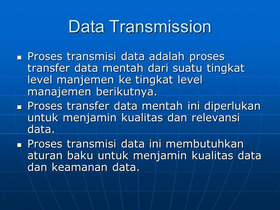 Data Transmission Proses transmisi data adalah proses transfer data mentah dari suatu tingkat level manjemen ke tingkat level manajemen berikutnya.