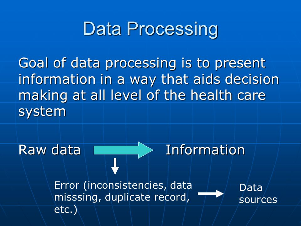 Data Processing Goal of data processing is to present information in a way that aids decision making at all level of the health care system Raw data I