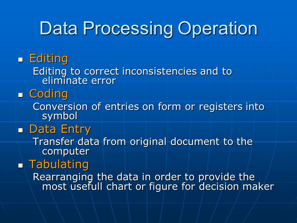 Data Processing Operation Editing Editing Editing to correct inconsistencies and to eliminate error Coding Coding Conversion of entries on form or reg