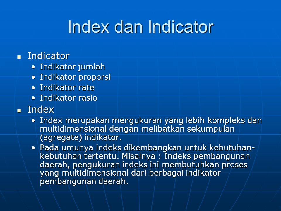 Index dan Indicator Indicator Indicator Indikator jumlahIndikator jumlah Indikator proporsiIndikator proporsi Indikator rateIndikator rate Indikator rasioIndikator rasio Index Index Index merupakan mengukuran yang lebih kompleks dan multidimensional dengan melibatkan sekumpulan (agregate) indikator.Index merupakan mengukuran yang lebih kompleks dan multidimensional dengan melibatkan sekumpulan (agregate) indikator.