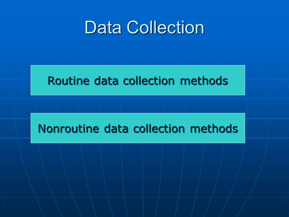 Data Collection Routine data collection methods Nonroutine data collection methods