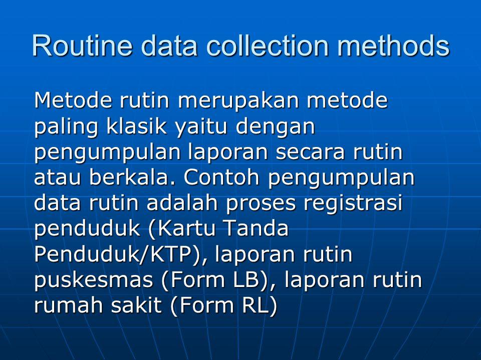 Routine data collection methods Metode rutin merupakan metode paling klasik yaitu dengan pengumpulan laporan secara rutin atau berkala.