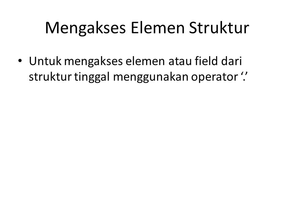 Mengakses Elemen Struktur Untuk mengakses elemen atau field dari struktur tinggal menggunakan operator '.'