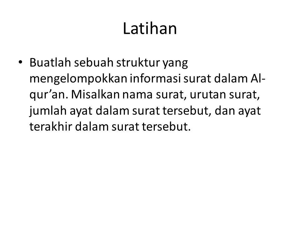 Latihan Buatlah sebuah struktur yang mengelompokkan informasi surat dalam Al- qur'an. Misalkan nama surat, urutan surat, jumlah ayat dalam surat terse