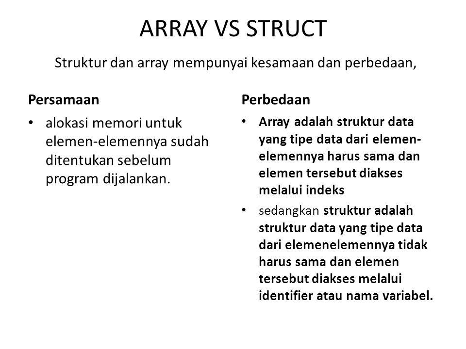 ARRAY VS STRUCT Struktur dan array mempunyai kesamaan dan perbedaan, Persamaan alokasi memori untuk elemen-elemennya sudah ditentukan sebelum program