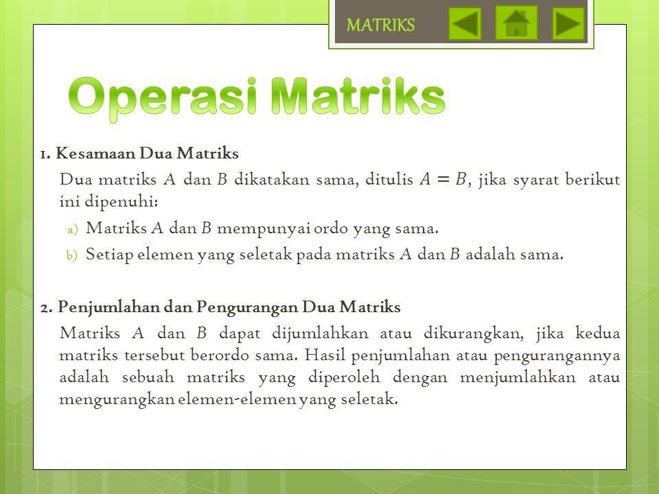 Jika matriks A dan B berordo m×n dan k ∈ bilangan real, maka: a.k A = A k b.k( A + B ) = k A + k B c.k( A - B ) = k A - k B MATRIKS