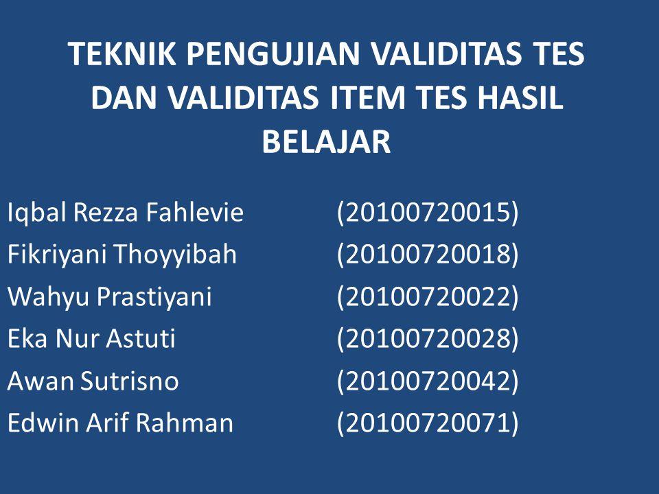 TEKNIK PENGUJIAN VALIDITAS TES DAN VALIDITAS ITEM TES HASIL BELAJAR Iqbal Rezza Fahlevie(20100720015) Fikriyani Thoyyibah(20100720018) Wahyu Prastiyani(20100720022) Eka Nur Astuti(20100720028) Awan Sutrisno(20100720042) Edwin Arif Rahman(20100720071)