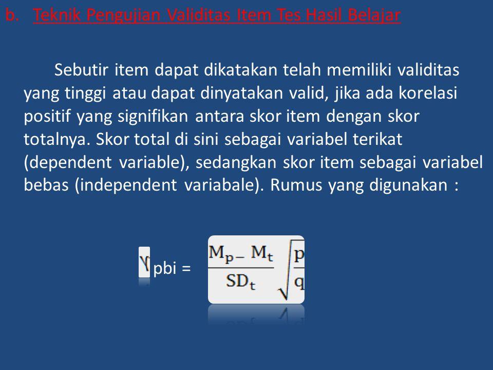 b.Teknik Pengujian Validitas Item Tes Hasil Belajar Sebutir item dapat dikatakan telah memiliki validitas yang tinggi atau dapat dinyatakan valid, jika ada korelasi positif yang signifikan antara skor item dengan skor totalnya.