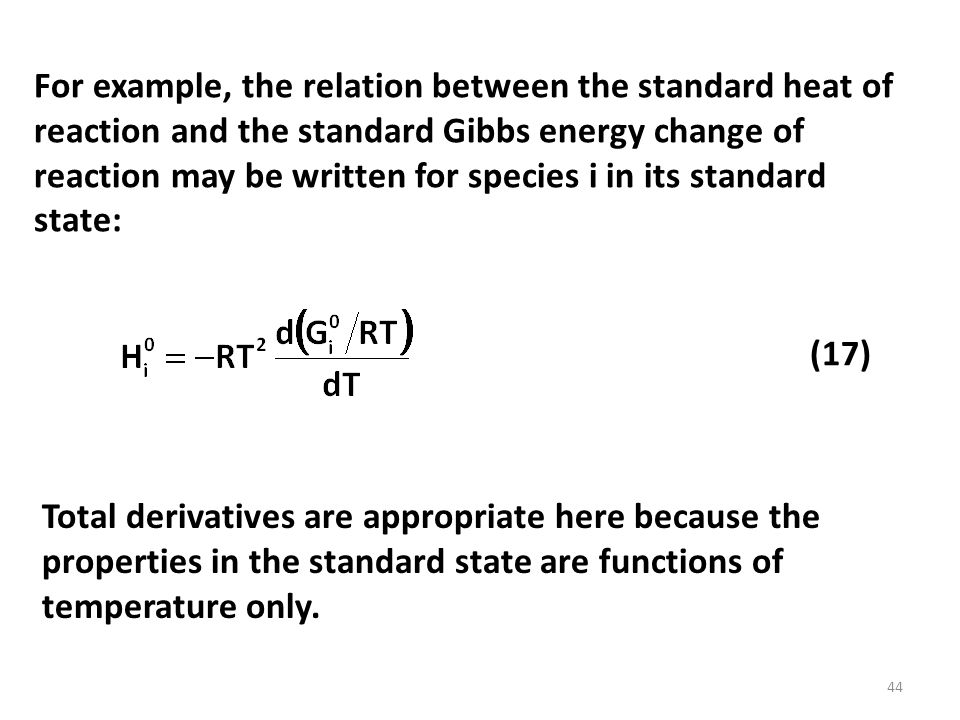For example, the relation between the standard heat of reaction and the standard Gibbs energy change of reaction may be written for species i in its standard state: Total derivatives are appropriate here because the properties in the standard state are functions of temperature only.