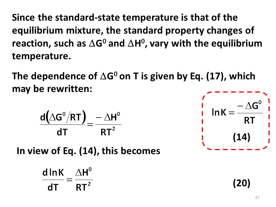 Since the standard-state temperature is that of the equilibrium mixture, the standard property changes of reaction, such as  G 0 and  H 0, vary with the equilibrium temperature.