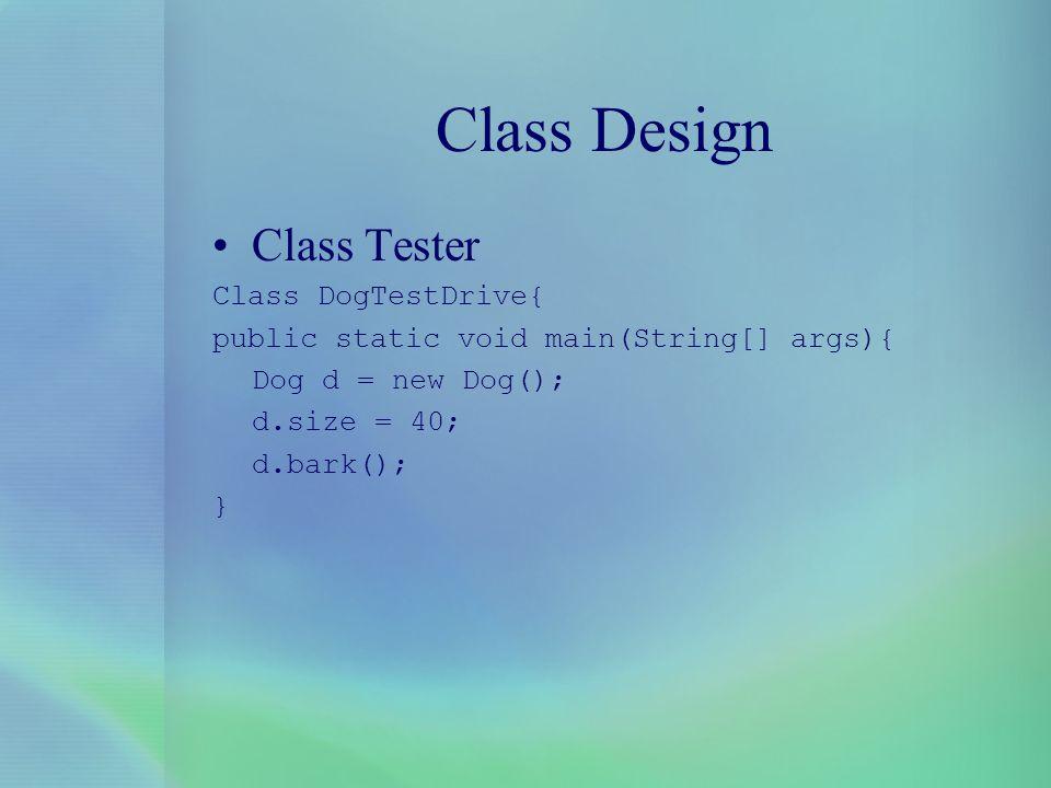 Class Design Class Tester Class DogTestDrive{ public static void main(String[] args){ Dog d = new Dog(); d.size = 40; d.bark(); }