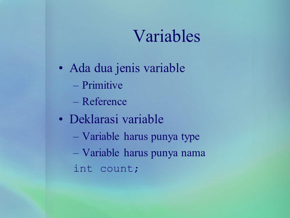 Variables Ada dua jenis variable –Primitive –Reference Deklarasi variable –Variable harus punya type –Variable harus punya nama int count;