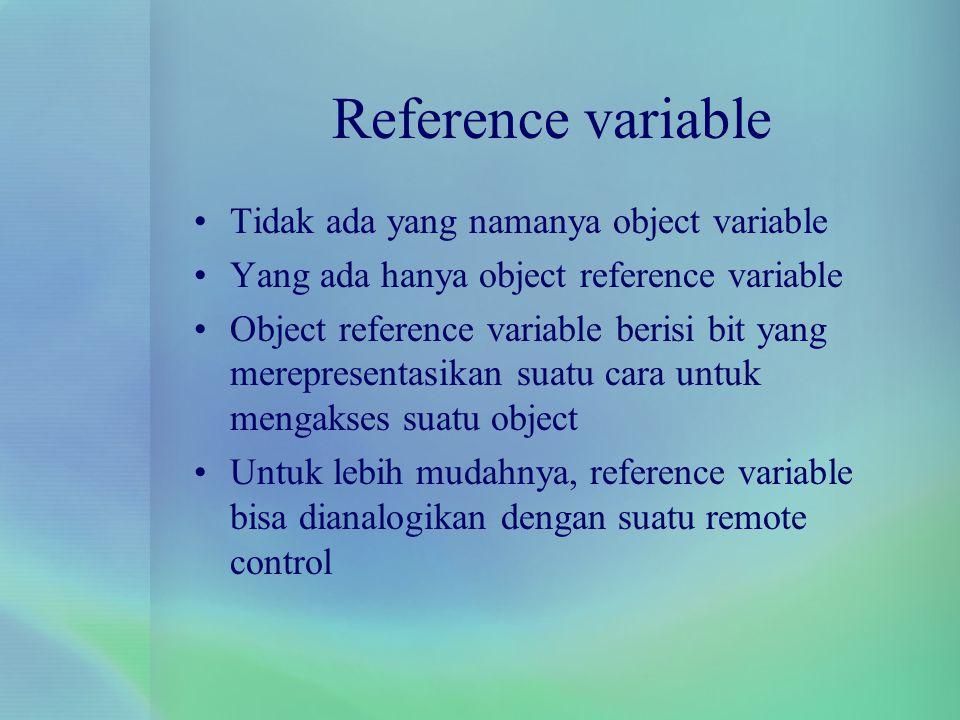 Reference variable Tidak ada yang namanya object variable Yang ada hanya object reference variable Object reference variable berisi bit yang mereprese