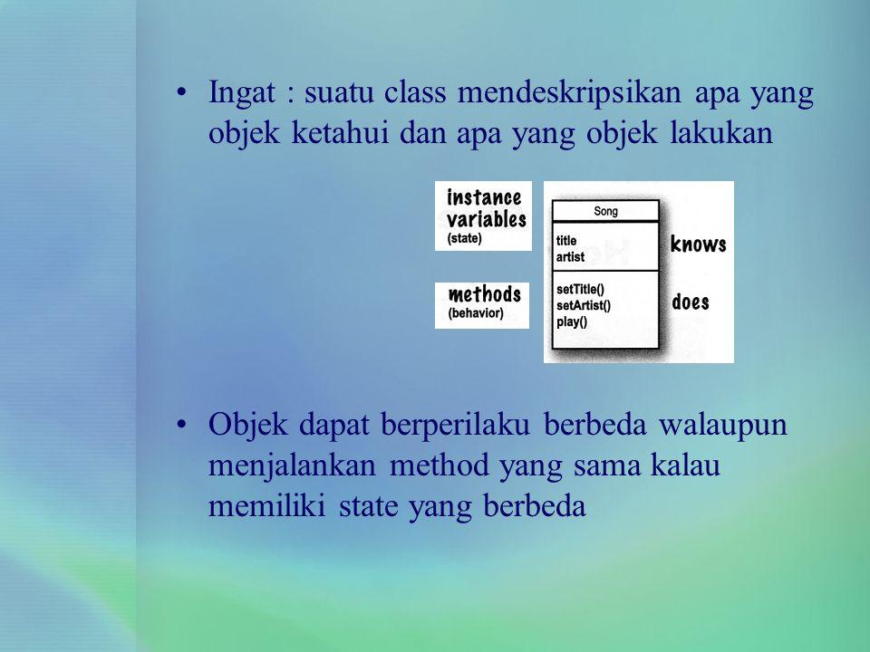 Ingat : suatu class mendeskripsikan apa yang objek ketahui dan apa yang objek lakukan Objek dapat berperilaku berbeda walaupun menjalankan method yang