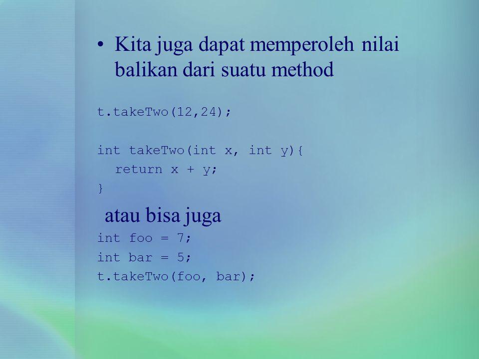 Kita juga dapat memperoleh nilai balikan dari suatu method t.takeTwo(12,24); int takeTwo(int x, int y){ return x + y; } atau bisa juga int foo = 7; in