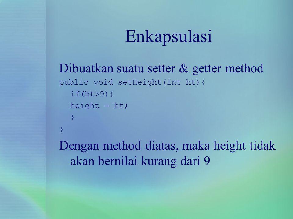 Enkapsulasi Dibuatkan suatu setter & getter method public void setHeight(int ht){ if(ht>9){ height = ht; } Dengan method diatas, maka height tidak aka