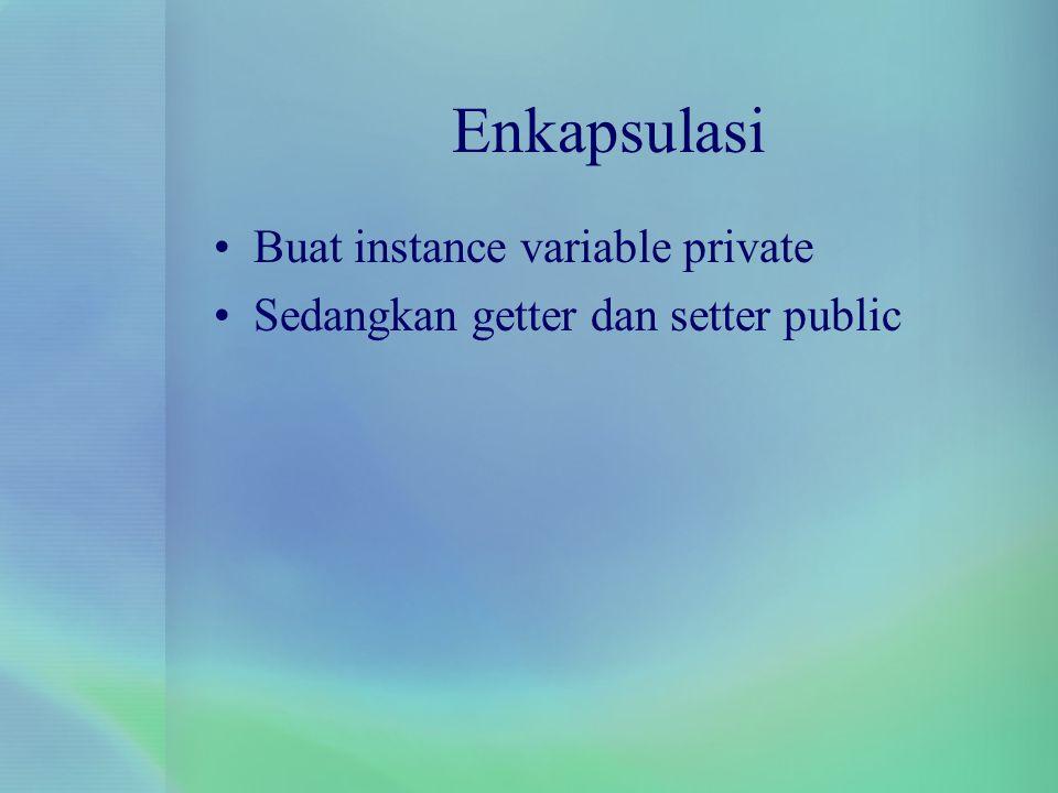 Enkapsulasi Buat instance variable private Sedangkan getter dan setter public