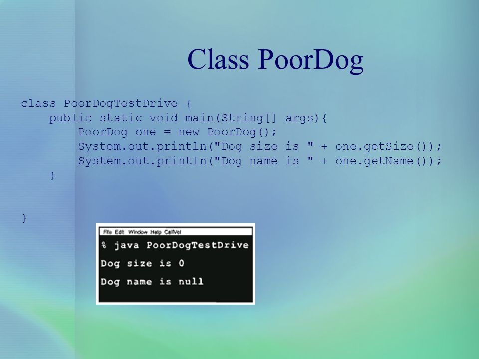 Class PoorDog class PoorDogTestDrive { public static void main(String[] args){ PoorDog one = new PoorDog(); System.out.println(