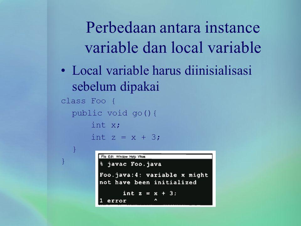 Perbedaan antara instance variable dan local variable Local variable harus diinisialisasi sebelum dipakai class Foo { public void go(){ int x; int z =