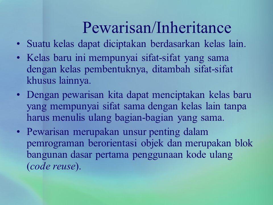 Pewarisan/Inheritance Suatu kelas dapat diciptakan berdasarkan kelas lain. Kelas baru ini mempunyai sifat-sifat yang sama dengan kelas pembentuknya, d