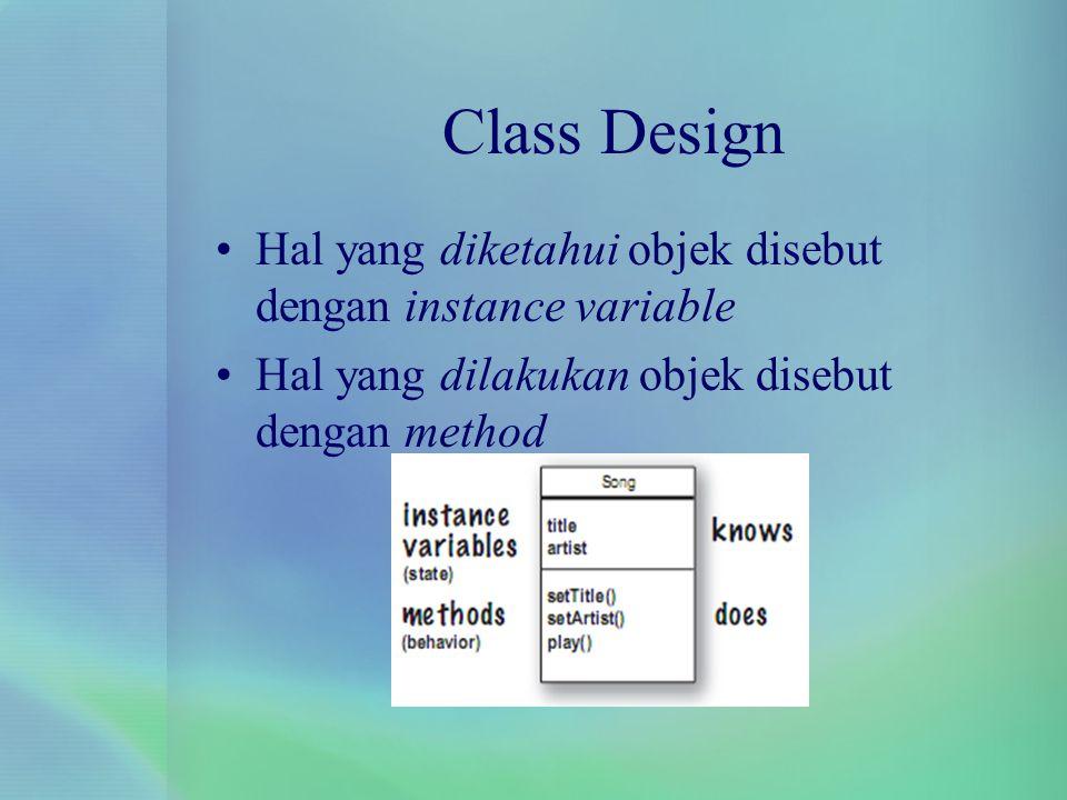 Class Design Hal yang diketahui objek disebut dengan instance variable Hal yang dilakukan objek disebut dengan method