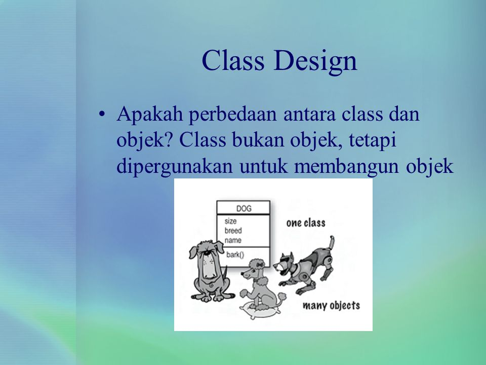 Class Design Menulis class Class Dog{ int size; String breed; String name; void bark(){ System.out.println( Ruff.