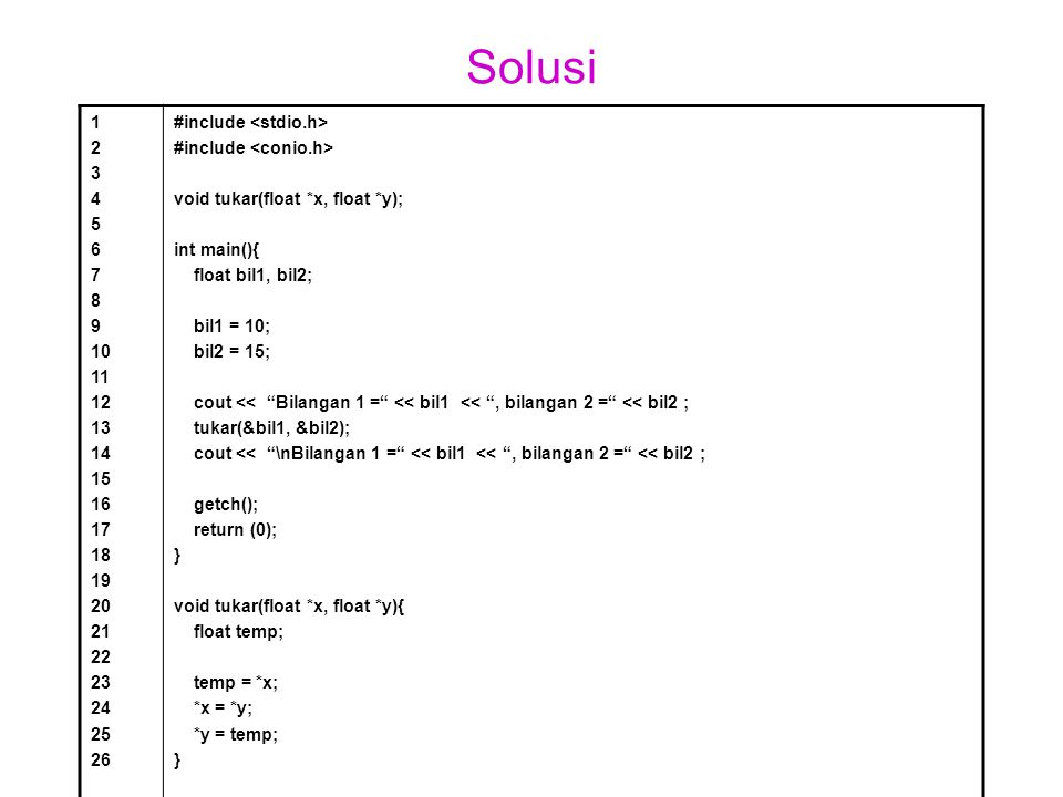 Solusi 1 2 3 4 5 6 7 8 9 10 11 12 13 14 15 16 17 18 19 20 21 22 23 24 25 26 #include void tukar(float *x, float *y); int main(){ float bil1, bil2; bil