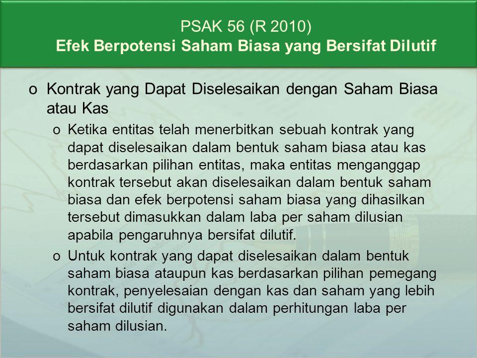 PSAK 56 (R 2010) Efek Berpotensi Saham Biasa yang Bersifat Dilutif oOpsi yang Dibeli oKontrak seperti opsi jual dan opsi beli yang dibeli entitas (seperti opsi yang dimiliki entitas atas saham entitas itu sendiri) tidak dimasukkan dalam perhitungan laba per saham dilusian karena memasukkan opsi tersebut dapat bersifat antidilutif.