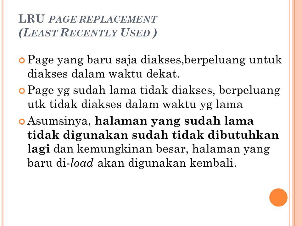 LRU PAGE REPLACEMENT (L EAST R ECENTLY U SED ) Page yang baru saja diakses,berpeluang untuk diakses dalam waktu dekat. Page yg sudah lama tidak diakse