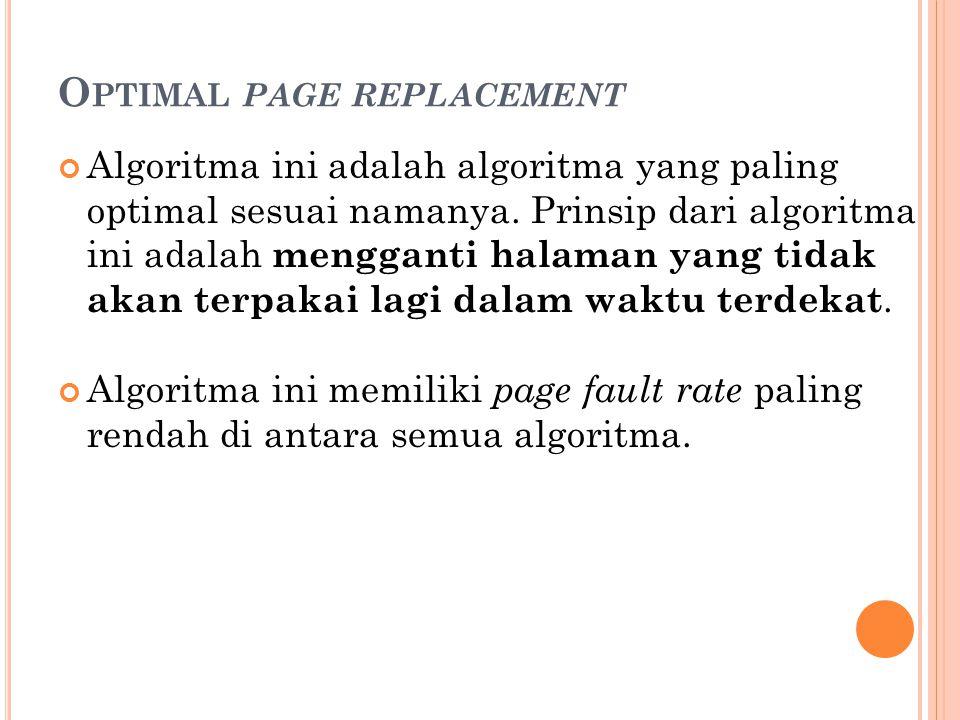 O PTIMAL PAGE REPLACEMENT Algoritma ini adalah algoritma yang paling optimal sesuai namanya. Prinsip dari algoritma ini adalah mengganti halaman yang