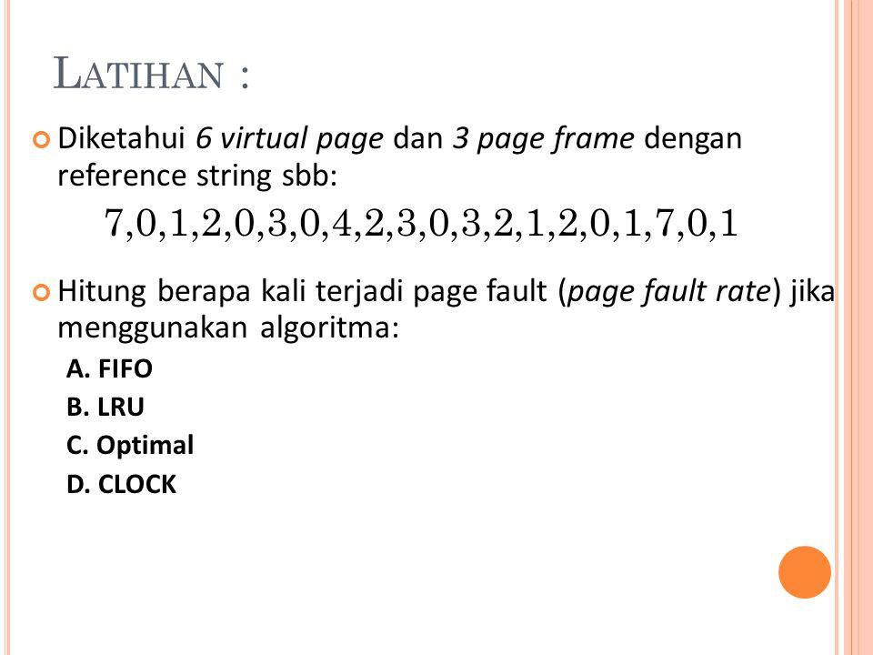 L ATIHAN : Diketahui 6 virtual page dan 3 page frame dengan reference string sbb: 7,0,1,2,0,3,0,4,2,3,0,3,2,1,2,0,1,7,0,1 Hitung berapa kali terjadi p