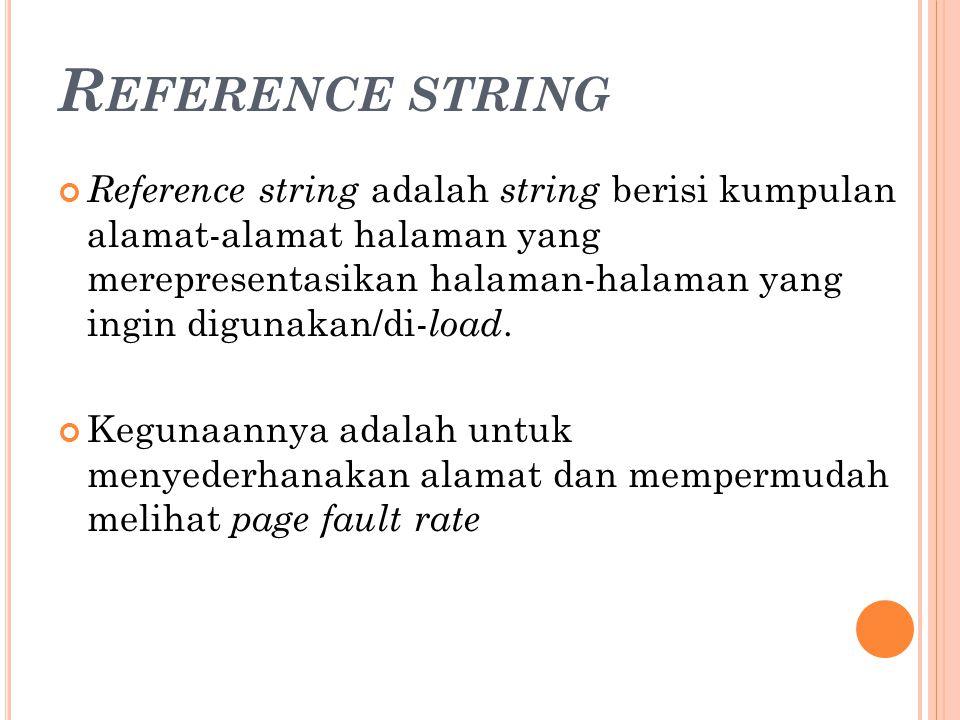 R EFERENCE STRING Reference string adalah string berisi kumpulan alamat-alamat halaman yang merepresentasikan halaman-halaman yang ingin digunakan/di-