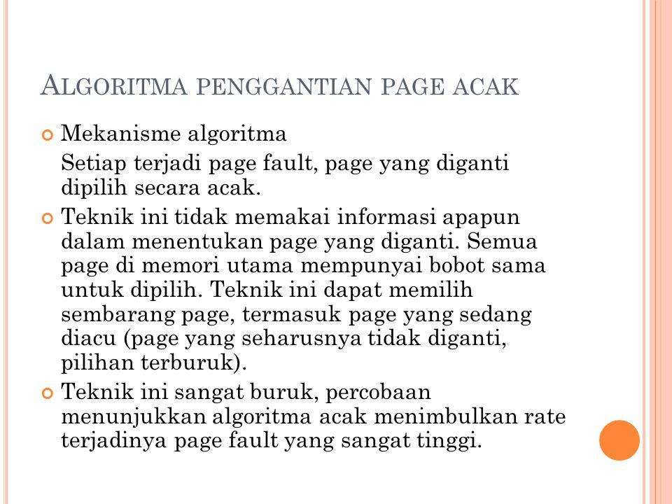 A LGORITMA PENGGANTIAN PAGE ACAK Mekanisme algoritma Setiap terjadi page fault, page yang diganti dipilih secara acak. Teknik ini tidak memakai inform