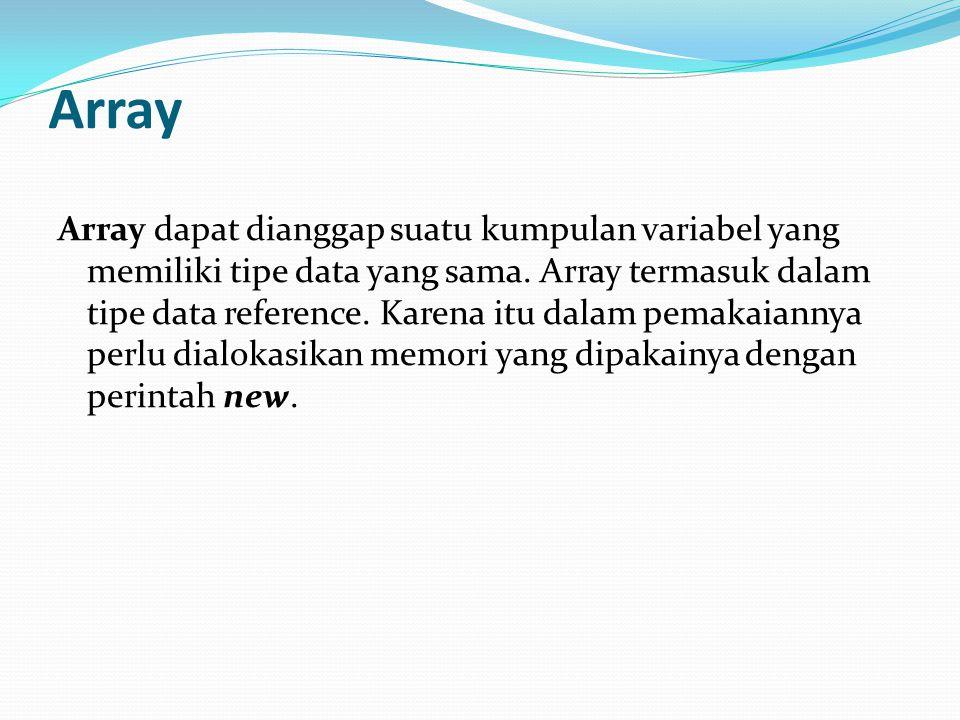 Array Array dapat dianggap suatu kumpulan variabel yang memiliki tipe data yang sama. Array termasuk dalam tipe data reference. Karena itu dalam pemak