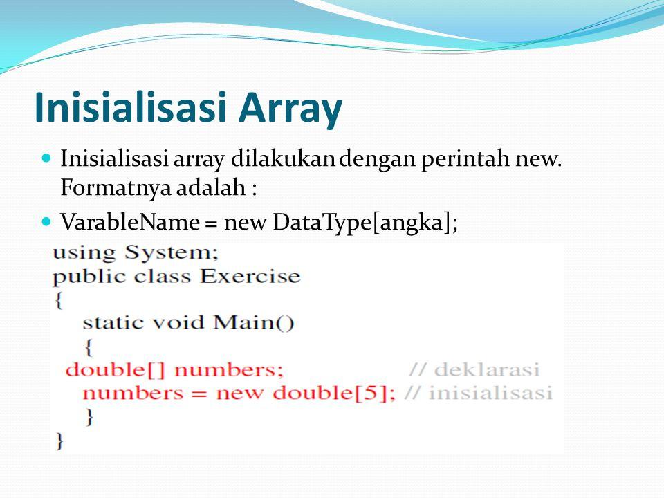 Inisialisasi Array Inisialisasi array dilakukan dengan perintah new. Formatnya adalah : VarableName = new DataType[angka];