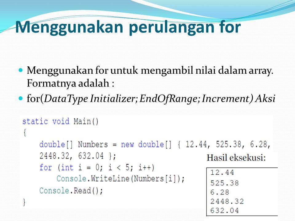 Menggunakan perulangan for Menggunakan for untuk mengambil nilai dalam array. Formatnya adalah : for(DataType Initializer; EndOfRange; Increment) Aksi
