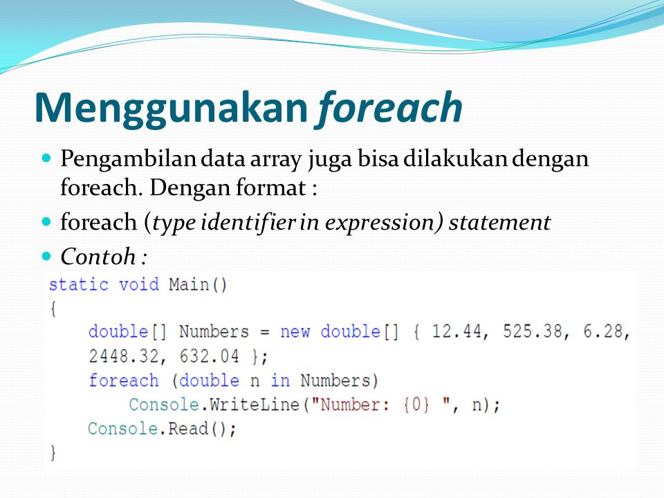 Menggunakan foreach Pengambilan data array juga bisa dilakukan dengan foreach. Dengan format : foreach (type identifier in expression) statement Conto