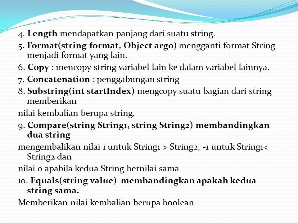 4. Length mendapatkan panjang dari suatu string. 5. Format(string format, Object arg0) mengganti format String menjadi format yang lain. 6. Copy : men