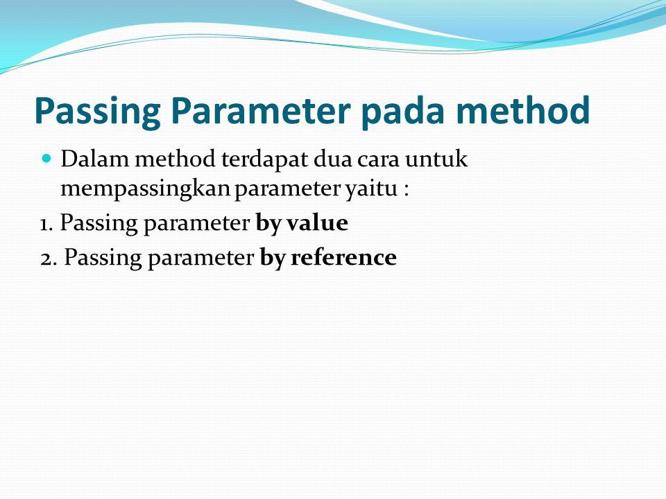 Passing Parameter pada method Dalam method terdapat dua cara untuk mempassingkan parameter yaitu : 1. Passing parameter by value 2. Passing parameter