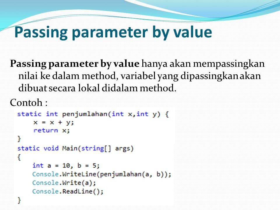Passing parameter by value Passing parameter by value hanya akan mempassingkan nilai ke dalam method, variabel yang dipassingkan akan dibuat secara lokal didalam method.