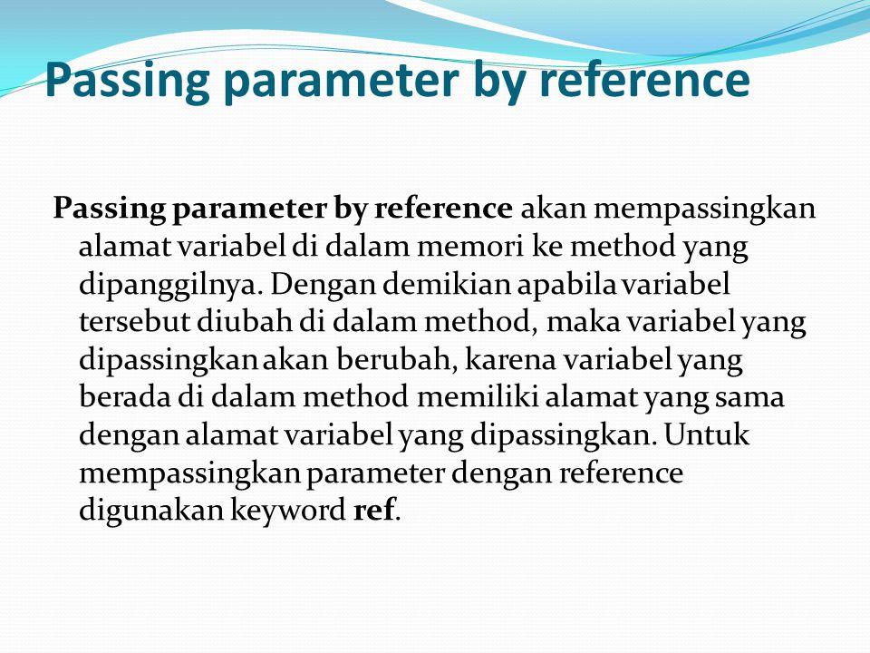 Passing parameter by reference Passing parameter by reference akan mempassingkan alamat variabel di dalam memori ke method yang dipanggilnya. Dengan d